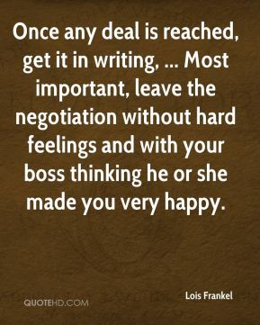 Once any deal is reached, get it in writing, ... Most important, leave the negotiation without hard feelings and with your boss thinking he or she made you very happy.