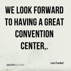 We look forward to having a great convention center.