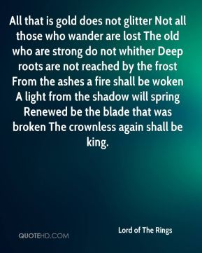 All that is gold does not glitter Not all those who wander are lost The old who are strong do not whither Deep roots are not reached by the frost From the ashes a fire shall be woken A light from the shadow will spring Renewed be the blade that was broken The crownless again shall be king.