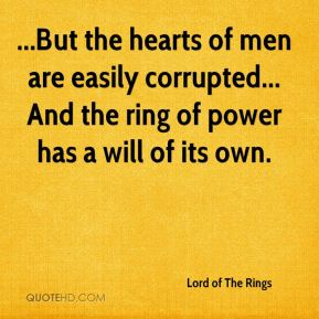 Lord of The Rings  - ...But the hearts of men are easily corrupted... And the ring of power has a will of its own.