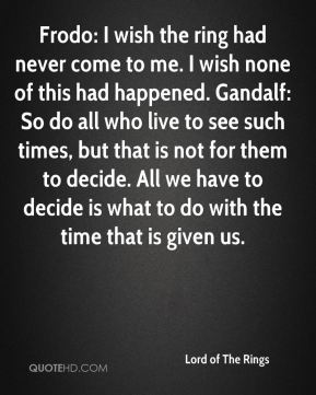 Frodo: I wish the ring had never come to me. I wish none of this had happened. Gandalf: So do all who live to see such times, but that is not for them to decide. All we have to decide is what to do with the time that is given us.