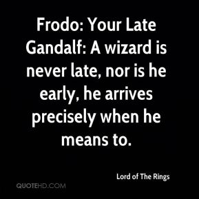 Frodo: Your Late Gandalf: A wizard is never late, nor is he early, he arrives precisely when he means to.