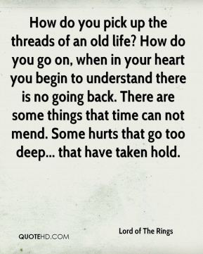 How do you pick up the threads of an old life? How do you go on, when in your heart you begin to understand there is no going back. There are some things that time can not mend. Some hurts that go too deep... that have taken hold.