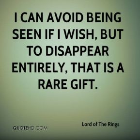 Lord of The Rings  - I can avoid being seen if I wish, but to disappear entirely, that is a rare gift.