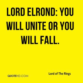 Lord Elrond: You will unite or you will fall.