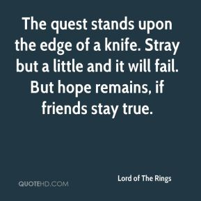 The quest stands upon the edge of a knife. Stray but a little and it will fail. But hope remains, if friends stay true.