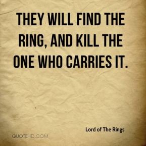 Lord of The Rings  - They will find the Ring, and kill the one who carries it.