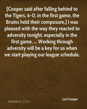 Lori Cooper  - [Cooper said after falling behind to the Tigers, 6-0, in the first game, the Bruins held their composure.] I was pleased with the way they reacted to adversity tonight, especially in the first game, ... Working through adversity will be a key for us when we start playing our league schedule.