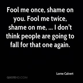 Lorne Calvert  - Fool me once, shame on you. Fool me twice, shame on me, ... I don't think people are going to fall for that one again.