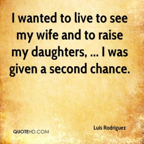 Luis Rodriguez  - I wanted to live to see my wife and to raise my daughters, ... I was given a second chance.