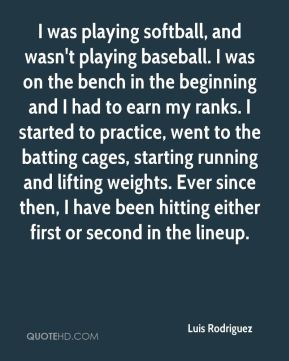 Luis Rodriguez  - I was playing softball, and wasn't playing baseball. I was on the bench in the beginning and I had to earn my ranks. I started to practice, went to the batting cages, starting running and lifting weights. Ever since then, I have been hitting either first or second in the lineup.