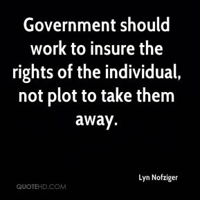 Government should work to insure the rights of the individual, not plot to take them away.