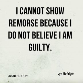 I cannot show remorse because I do not believe I am guilty.