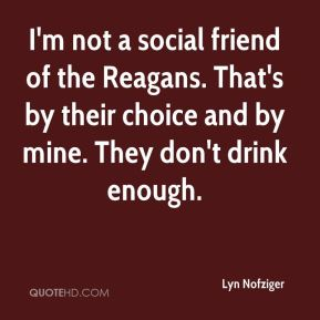 I'm not a social friend of the Reagans. That's by their choice and by mine. They don't drink enough.