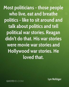 Most politicians - those people who live, eat and breathe politics - like to sit around and talk about politics and tell political war stories. Reagan didn't do that. His war stories were movie war stories and Hollywood war stories. He loved that.