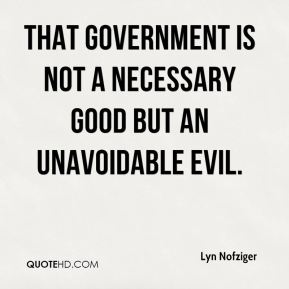 That government is not a necessary good but an unavoidable evil.