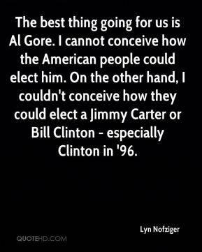 The best thing going for us is Al Gore. I cannot conceive how the American people could elect him. On the other hand, I couldn't conceive how they could elect a Jimmy Carter or Bill Clinton - especially Clinton in '96.