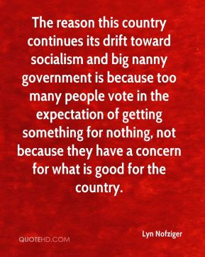 The reason this country continues its drift toward socialism and big nanny government is because too many people vote in the expectation of getting something for nothing, not because they have a concern for what is good for the country.