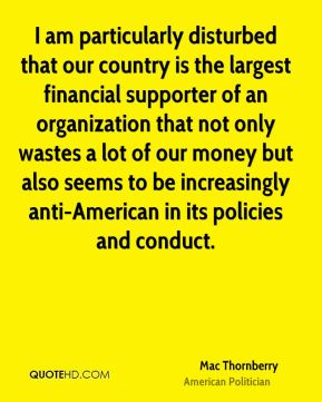 Mac Thornberry - I am particularly disturbed that our country is the largest financial supporter of an organization that not only wastes a lot of our money but also seems to be increasingly anti-American in its policies and conduct.