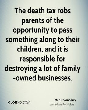 The death tax robs parents of the opportunity to pass something along to their children, and it is responsible for destroying a lot of family-owned businesses.