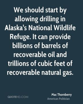 Mac Thornberry - We should start by allowing drilling in Alaska's National Wildlife Refuge. It can provide billions of barrels of recoverable oil and trillions of cubic feet of recoverable natural gas.