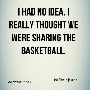 MaChelle Joseph  - I had no idea. I really thought we were sharing the basketball.