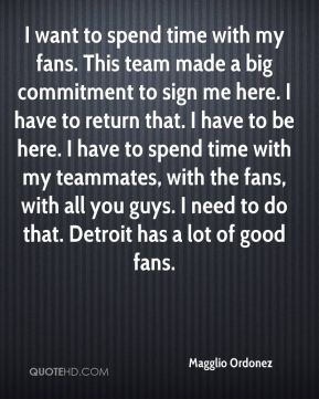 Magglio Ordonez  - I want to spend time with my fans. This team made a big commitment to sign me here. I have to return that. I have to be here. I have to spend time with my teammates, with the fans, with all you guys. I need to do that. Detroit has a lot of good fans.