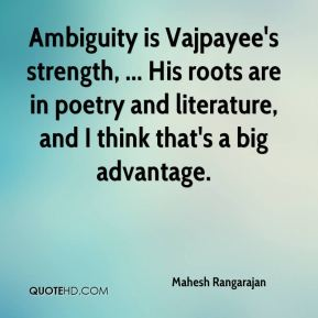 Ambiguity is Vajpayee's strength, ... His roots are in poetry and literature, and I think that's a big advantage.