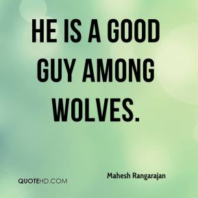 He is a good guy among wolves.