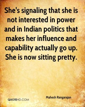She's signaling that she is not interested in power and in Indian politics that makes her influence and capability actually go up. She is now sitting pretty.