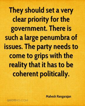 They should set a very clear priority for the government. There is such a large penumbra of issues. The party needs to come to grips with the reality that it has to be coherent politically.