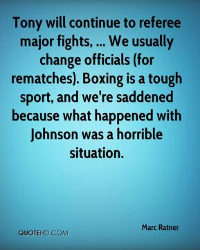Marc Ratner  - Tony will continue to referee major fights, ... We usually change officials (for rematches). Boxing is a tough sport, and we're saddened because what happened with Johnson was a horrible situation.