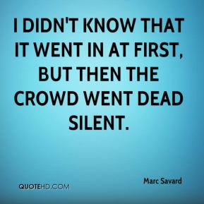 Marc Savard  - I didn't know that it went in at first, but then the crowd went dead silent.