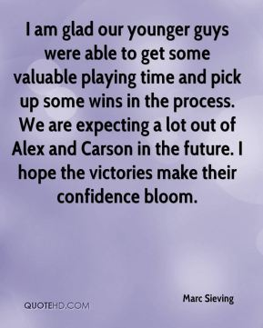 Marc Sieving  - I am glad our younger guys were able to get some valuable playing time and pick up some wins in the process. We are expecting a lot out of Alex and Carson in the future. I hope the victories make their confidence bloom.