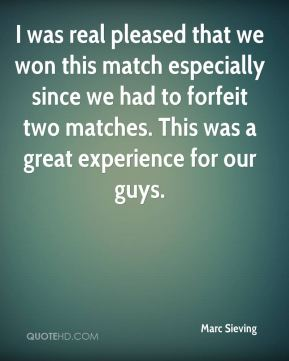 Marc Sieving  - I was real pleased that we won this match especially since we had to forfeit two matches. This was a great experience for our guys.