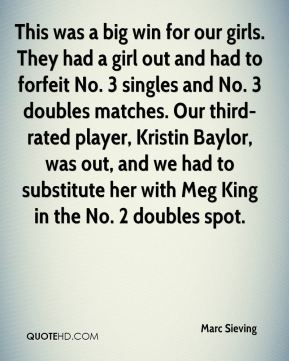 Marc Sieving  - This was a big win for our girls. They had a girl out and had to forfeit No. 3 singles and No. 3 doubles matches. Our third-rated player, Kristin Baylor, was out, and we had to substitute her with Meg King in the No. 2 doubles spot.