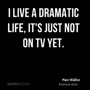 Marc Wallice - I live a dramatic life, it's just not on TV yet.