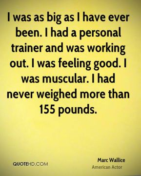 I was as big as I have ever been. I had a personal trainer and was working out. I was feeling good. I was muscular. I had never weighed more than 155 pounds.