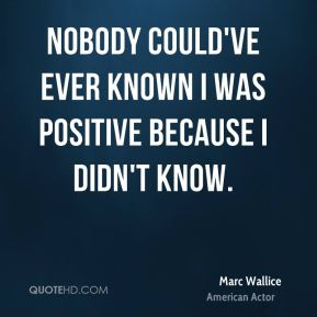 Nobody could've ever known I was positive because I didn't know.