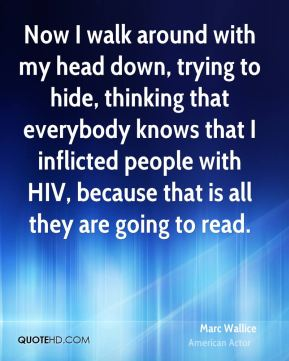 Now I walk around with my head down, trying to hide, thinking that everybody knows that I inflicted people with HIV, because that is all they are going to read.