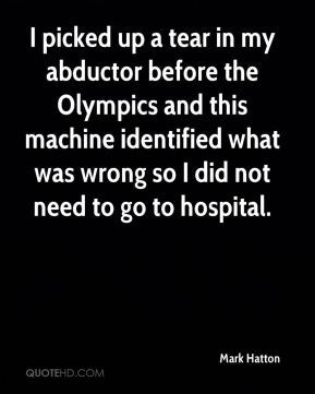 Mark Hatton  - I picked up a tear in my abductor before the Olympics and this machine identified what was wrong so I did not need to go to hospital.