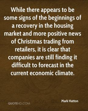 Mark Hatton  - While there appears to be some signs of the beginnings of a recovery in the housing market and more positive news of Christmas trading from retailers, it is clear that companies are still finding it difficult to forecast in the current economic climate.