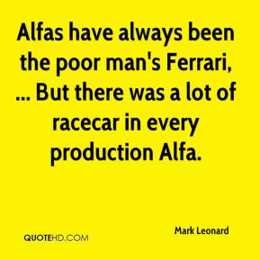 Mark Leonard  - Alfas have always been the poor man's Ferrari, ... But there was a lot of racecar in every production Alfa.