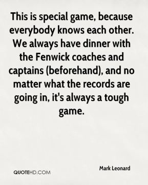 This is special game, because everybody knows each other. We always have dinner with the Fenwick coaches and captains (beforehand), and no matter what the records are going in, it's always a tough game.