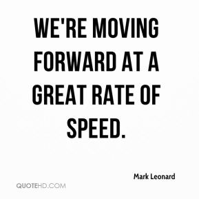 We're moving forward at a great rate of speed.