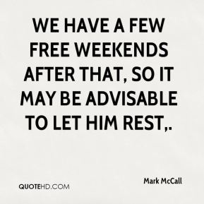 Mark McCall  - We have a few free weekends after that, so it may be advisable to let him rest.