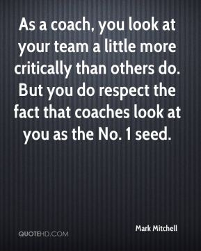 Mark Mitchell  - As a coach, you look at your team a little more critically than others do. But you do respect the fact that coaches look at you as the No. 1 seed.
