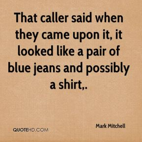 Mark Mitchell  - That caller said when they came upon it, it looked like a pair of blue jeans and possibly a shirt.