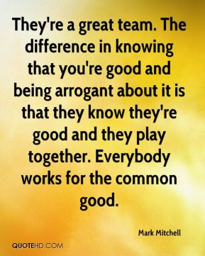Mark Mitchell  - They're a great team. The difference in knowing that you're good and being arrogant about it is that they know they're good and they play together. Everybody works for the common good.