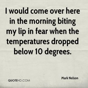 Mark Nelson  - I would come over here in the morning biting my lip in fear when the temperatures dropped below 10 degrees.